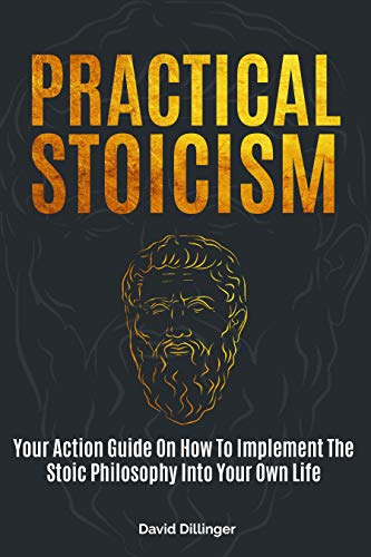 Practical Stoicism Your Action Guide On How To Implement The Stoic Philosophy Into Your Own Life Dillinger David Religion Spirituality