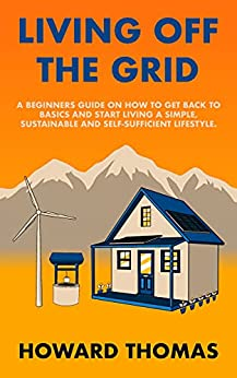Living Off The Grid A Beginners Guide on How to Get Back to Basics and Start Living a Simple Sustainable and Self Sufficient Lifestyle Thomas Howard