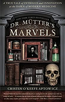 Dr Mutter s Marvels A True Tale of Intrigue and Innovation at the Dawn of Modern Medicine Aptowicz Cristin O Keefe