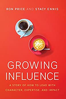 Growing Influence A Story of How to Lead with Character Expertise and Impact Price Ron Ennis Stacy