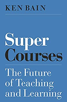 Super Courses The Future of Teaching and Learning Skills for Scholars Bain Ken