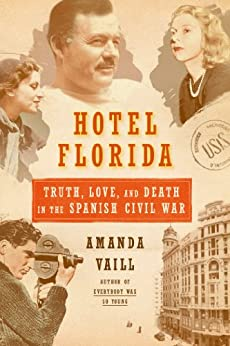 Hotel Florida Truth Love and Death in the Spanish Civil War Vaill Amanda