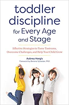 Toddler Discipline for Every Age and Stage Effective Strategies to Tame Tantrums Overe Challenges and Help Your Child Grow Hargis Aubrey Sylvester PhD Breana