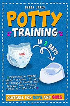 Potty Training in Days Everything a Parent Needs to Know to Get His Toddler Diaper Free Quickly and Without Stress in Easy Steps Suitable for Boys and Girls Jones Magda
