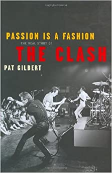 Passion Is a Fashion The Real Story of the Clash Gilbert Pat