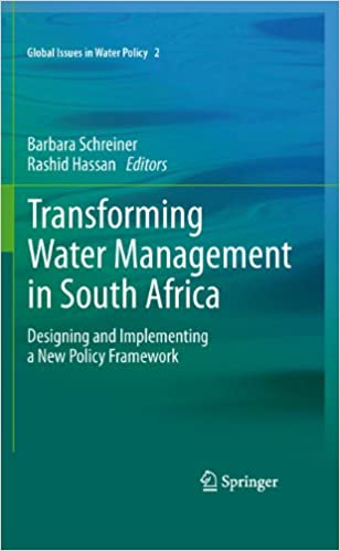 Transforming Water Management in South Africa Designing and Implementing a New Policy Framework Global Issues in Water Policy Schreiner Barbara Hassan Rashid M