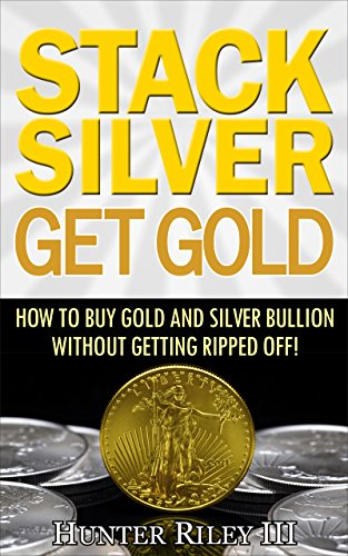 Stack Silver Get Gold How to Buy Gold and Silver Bullion without Getting Ripped Off Riley III Hunter