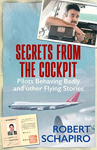 Secrets from the Cockpit Pilots Behaving Badly and other Flying Stories Schapiro Robert