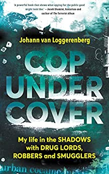 Cop Under Cover My life in the shadows with drug lords robbers and smugglers van Loggerenberg Johann