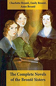 The Complete Novels of the Bront Sisters Novels Jane Eyre Shirley Villette The Professor Emma Wuthering Heights Agnes Grey and The Tenant of Wildfell Hall Bront Charlotte Bront Emily Bront Anne Literature Fiction