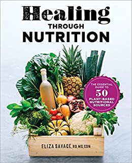 Healing through Nutrition The Essential Guide to Plant Based Nutritional Sources Savage MS RD CDN Eliza Health Fitness Dieting