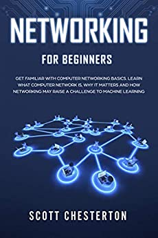 Networking for Beginners Be Familiar with Computer Network Basics Learn What a Computer Network is Why It Matters and How Networking May Raise a Challenge to Machine Learning Chesterton Scott