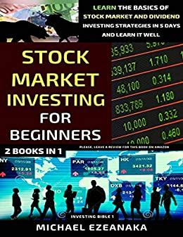 Stock Market Investing For Beginners In Learn The Basics Of Stock Market And Dividend Investing Strategies In Days And Learn It Well Investing Bible Ezeanaka Michael
