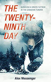 The Twenty Ninth Day Surviving a Grizzly Attack in the Canadian Tundra Alex Messenger