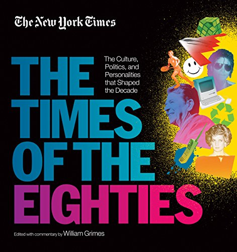 New York Times The Times of the Eighties The Culture Politics and Personalities that Shaped the Decade The New York Times Grimes William