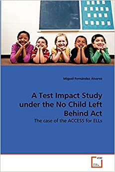 A Test Impact Study under the No Child Left Behind Act The case of the ACCESS for ELLs Fern ndez lvarez Miguel