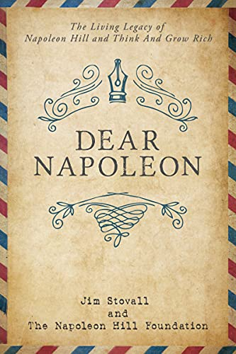 Dear Napoleon The Living Legacy of Napoleon Hill and Think and Grow Rich Official Publication of the Napoleon Hill Foundation Stovall Jim Napoleon Hill Foundation Hill J B