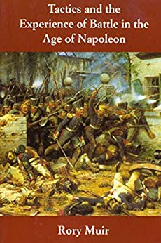 Tactics and the Experience of Battle in the Age of Napoleon Muir Rory