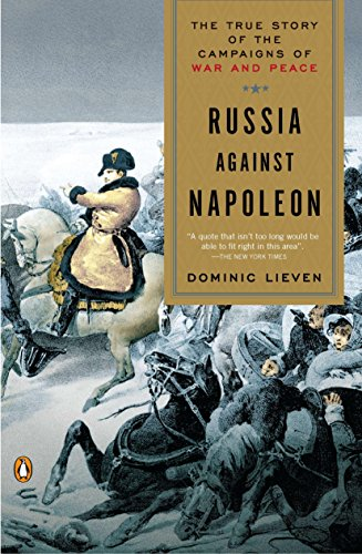 Russia Against Napoleon The True Story of the Campaigns of War and Peace Lieven Dominic