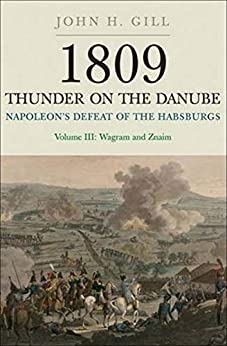 Napoleon s Defeat of the Habsburgs Volume III Wagram and Znaim Thunder on the Danube Gill John H
