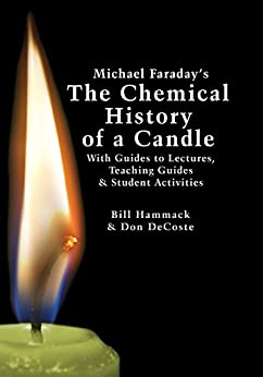 Michael Faraday s The Chemical History of a Candle With Guides to Lectures Teaching Guides Student Activities Hammack Bill DeCoste Don