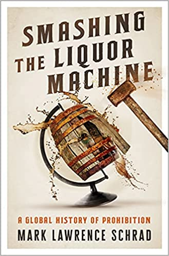 Smashing the Liquor Machine A Global History of Prohibition Schrad Mark Lawrence