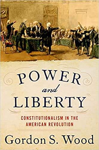 Power and Liberty Constitutionalism in the American Revolution Wood Gordon S