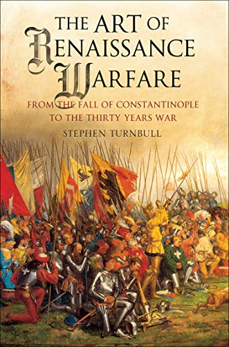 The Art of Renaissance Warfare From The Fall of Constantinople to the Thirty Years War Turnbull Stephen