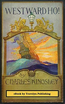 Westward Ho Illustrated or the Voyages and Adventures of Sir Amyas Leigh Knight of Burrough in the County of Devon In the reign of Her Most Glorious Majesty Queen Elizabeth Kingsley Charles Gravelyn Jim Gravelyn Jim Literature Fiction