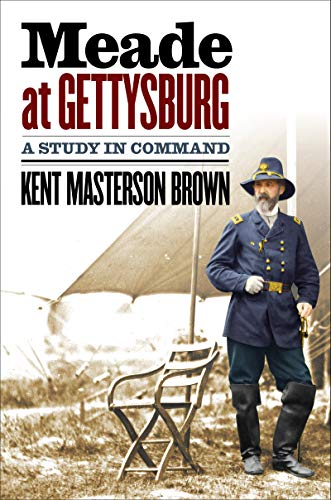 Meade at Gettysburg A Study in Command Civil War America Brown Kent Masterson
