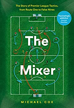 The Mixer The Story of Premier League Tactics from Route One to False Nines Cox Michael