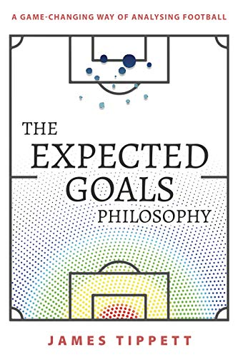 The Expected Goals Philosophy A Game Changing Way of Analysing Football Tippett James