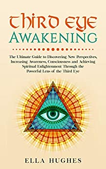 Third Eye Awakening The Ultimate Guide to Discovering New Perspectives Increasing Awareness Consciousness and Achieving Spiritual Enlightenment Through the Powerful Lens of the Third Eye Hughes Ella Religion Spirituality