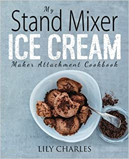 My Stand Mixer Ice Cream Maker Attachment Cook Deliciously Simple Homemade Recipes Using Your Quart Stand Mixer Attachment for Frozen Fun Charles Lily