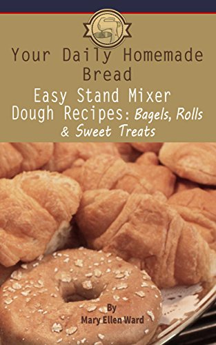 Easy Stand Mixer Dough Recipes Bagels Rolls and Sweet Treats Your Daily Homemade Bread Ward Mary Ellen Cook Food Wine