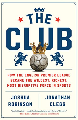 The Club How the English Premier League Became the Wildest Richest Most Disruptive Force in Sports Robinson Joshua Clegg Jonathan
