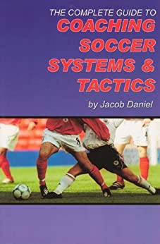 The Complete Guide to Coaching Soccer Systems and Tactics Daniel Jacob
