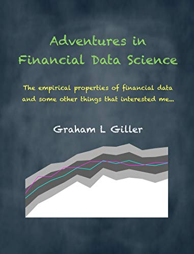 Adventures in Financial Data Science The empirical properties of financial data and some other things that interested me Giller Graham