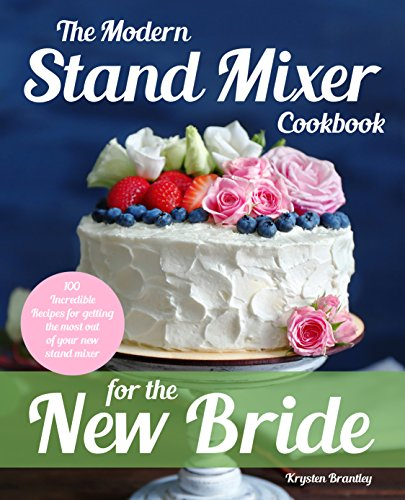 The Modern Stand Mixer Cook for the New Bride Incredible Recipes for Getting the Most Out of Your New Stand Mixer Brantley Krysten