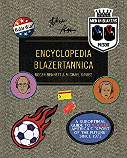 Men in Blazers Present Encyclopedia Blazertannica A Suboptimal Guide to Soccer America s Sport of the Future Since Bennett Roger Davies Michael