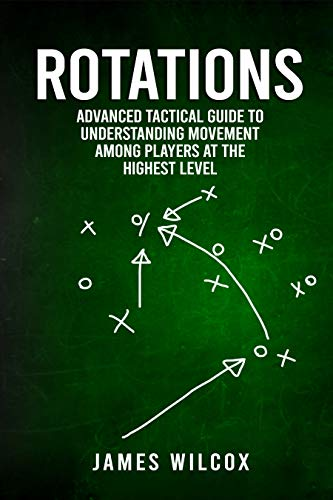Rotations Advanced Tactical Guide To Understanding Movement Among Players At The Highest Level Wilcox James