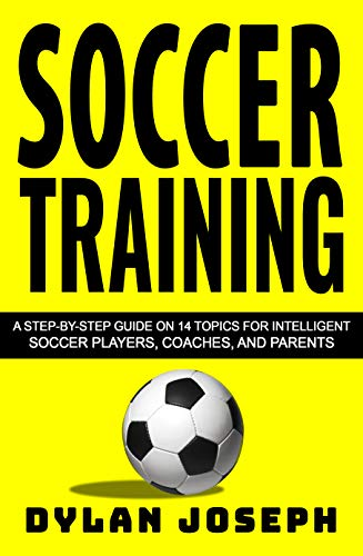 Soccer Training A Step Step Guide on Topics for Intelligent Soccer Players Coaches and Parents Understand Soccer Joseph Dylan