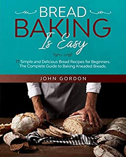 BREAD BAKING IS EASY Simple and Delicious Bread Recipes for Beginners The Complete Guide to Baking Kneaded Breads Focaccia Sourdough Cornbread Sesame Bread and Many More A Baking Gordon John Crafts Hobbies Home
