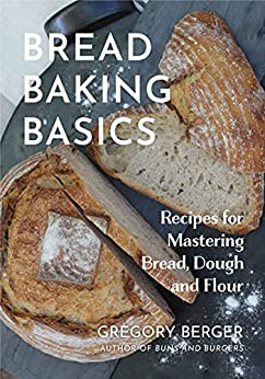 Bread Baking Basics Recipes for Mastering Bread Dough and Flour Berger Gregory Cook Food Wine