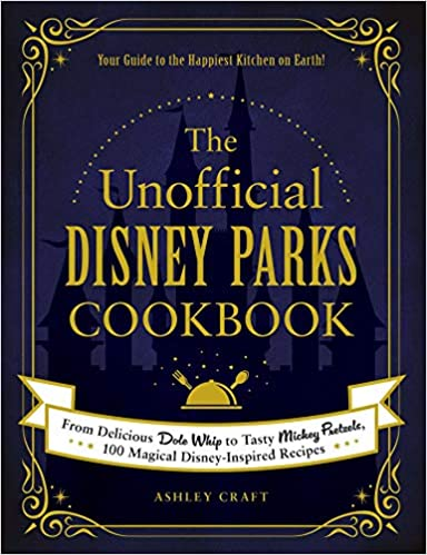 The Unofficial Disney Parks Cook From Delicious Dole Whip to Tasty Mickey Pretzels Magical Disney Inspired Recipes Unofficial Cook Craft Ashley