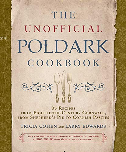 The Unofficial Poldark Cook Recipes from Eighteenth Century Cornwall from Shepherd s Pie to Cornish Pasties Cohen Tricia Edwards Larry