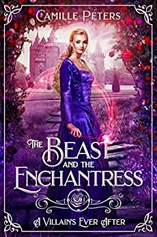 The Beast and the Enchantress A Retelling of Beauty and the Beast A Villain s Ever After Peters Camille