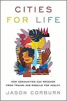 Cities for Life How Communities Can Recover from Trauma and Rebuild for Health Corburn Jason