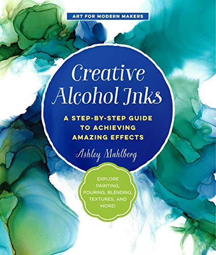 Creative Alcohol Inks A Step Step Guide to Achieving Amazing Effects Explore Painting Pouring Blending Textures and More Art for Modern Makers Mahlberg Ashley Arts Photography