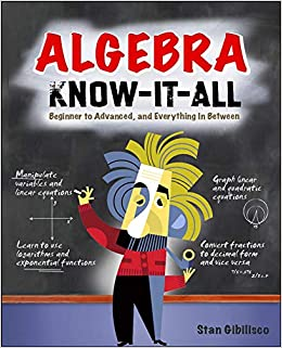 Algebra Know It ALL Beginner to Advanced and Everything in Between Gibilisco Stan